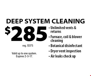 $285 DEEP SYSTEM CLEANING - Unlimited vents & returns, Furnace, coil & blower cleaning, Botanical disinfectant, Dryer vent inspection, Air leaks check upreg. $375. Valid up to one system. Expires 2-3-17.