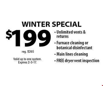 WINTER SPECIAL $199 - Unlimited vents & returns, Furnace cleaning or botanical disinfectant, Main lines cleaning, FREE dryer vent inspection. Reg. $265. Valid up to one system. Expires 2-3-17.
