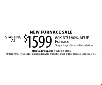 new furnace SALE stating at $1599. STARTING AT 60K BTU 80% AFUE Furnace Single Stage, Standard Installation. 10 Year Parts, 1 Year Labor Warranty. Not valid with other offers or prior services. Expires 2-3-17.