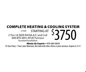 Complete Heating & Cooling System $3750. STARTING AT 2 Ton 14 SEER R410A A/C and Coil, 40K BTU 80% AFUE Furnace. Standard Installation. 10 Year Parts, 1 Year Labor Warranty. Not valid with other offers or prior services. Expires 2-3-17.