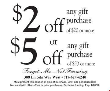 $5 off any gift purchase of $50 or more. $2 off any gift purchase of $20 or more. Must present this coupon at time of purchase. Limit one per household. Not valid with other offers or prior purchases. Excludes framing. Exp. 1/20/17.