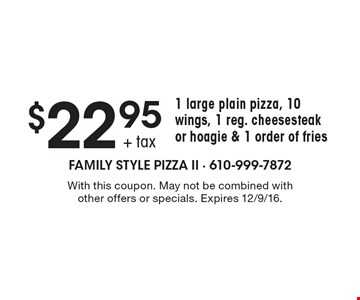 $22.95 + tax1 large plain pizza, 10 wings, 1 reg. cheesesteak or hoagie & 1 order of fries. With this coupon. May not be combined with other offers or specials. Expires 12/9/16.