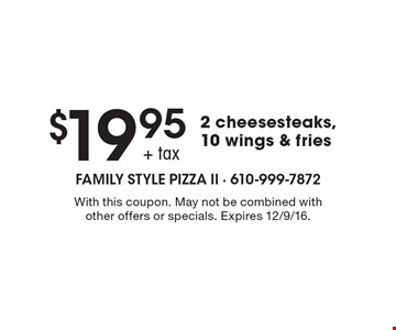 $19.95 + tax 2 cheesesteaks, 10 wings & fries. With this coupon. May not be combined with other offers or specials. Expires 12/9/16.