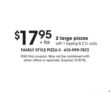 $17.95 + tax 2 large pizzas with 1 topping & 2 Lt. soda. With this coupon. May not be combined with other offers or specials. Expires 12/9/16.
