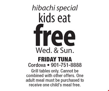 hibachi special: kids eat free Wed. & Sun. Grill tables only. Cannot be combined with other offers. One adult meal must be purchased to receive one child's meal free.