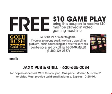 Free $10 game play. Bring this coupon to receive $10. Must be played in video gaming machine. Must be 21 or older to game. If you or someone you know has a gambling problem, crisis counseling and referral services can be accessed by calling 1-800-GAMBLER (1-800-426-2537). No copies accepted. With this coupon. One per customer. Must be 21 or older. Must provide valid email address. Expires 10-28-16.