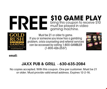 Free $10 game play. Bring this coupon to receive $10, must be played in video gaming machine. Must be 21 or older to game. If you or someone you know has a gambling problem, crisis counseling and referral services can be accessed by calling 1-800-GAMBLER (1-800-426-2537). No copies accepted. With this coupon. One per customer. Must be 21 or older. Must provide valid email address. Expires 12-2-16.