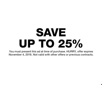 SAVE UP TO 25% You must present this ad at time of purchase. HURRY, offer expires November 4, 2016. Not valid with other offers or previous contracts.