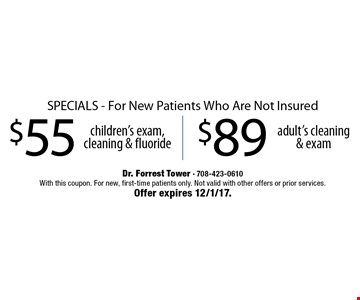$55 children's exam, cleaning & fluoride OR $89 adult's cleaning & exam. SPECIALS - For New Patients Who Are Not Insured. With this coupon. For new, first-time patients only. Not valid with other offers or prior services. Offer expires 12/1/17.