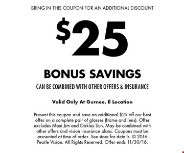 BRING IN THIS COUPON FOR AN ADDITIONAL DISCOUNT $25 Bonus savingsCan be combined with other offers & insurance. Valid Only At Gurnee, Il Location. Present this coupon and save an additional $25 off our best offer on a complete pair of glasses (frame and lens). Offer excludes Maui Jim and Oakley Sun. May be combined with other offers and vision insurance plans. Coupons must be presented at time of order. See store for details. © 2016 Pearle Vision. All Rights Reserved. Offer ends 11/30/16.