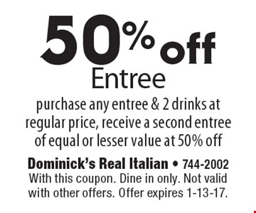 50% off Entree purchase any entree & 2 drinks at regular price, receive a second entree of equal or lesser value at 50% off. With this coupon. Dine in only. Not valid with other offers. Offer expires 1-13-17.