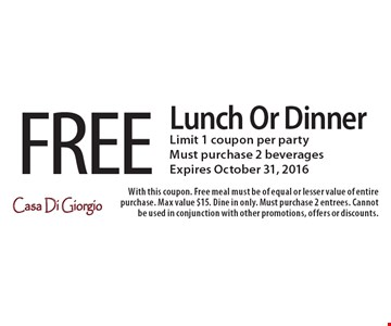 FREE Lunch Or Dinner. Limit 1 coupon per party. Must purchase 2 beverages. Expires October 31, 2016. With this coupon. Free meal must be of equal or lesser value of entire purchase. Max value $15. Dine in only. Must purchase 2 entrees. Cannot be used in conjunction with other promotions, offers or discounts.