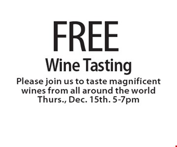 FREE Wine Tasting. Please join us to taste magnificent wines from all around the world. Thurs., Dec. 15th. 5-7pm.