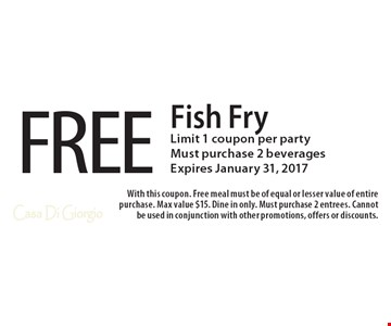 FREE Fish Fry. Limit 1 coupon per party. Must purchase 2 beverages. Expires January 31, 2017. With this coupon. Free meal must be of equal or lesser value of entire purchase. Max value $15. Dine in only. Must purchase 2 entrees. Cannot be used in conjunction with other promotions, offers or discounts.