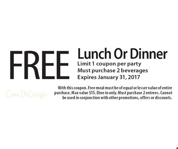 FREE Lunch Or Dinner. Limit 1 coupon per party. Must purchase 2 beverages. Expires January 31, 2017. With this coupon. Free meal must be of equal or lesser value of entire purchase. Max value $15. Dine in only. Must purchase 2 entrees. Cannot be used in conjunction with other promotions, offers or discounts.