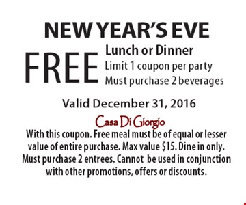 New Year's Eve. FREE Lunch or Dinner. Limit 1 coupon per party. Must purchase 2 beverages. Valid December 31, 2016. With this coupon. Free meal must be of equal or lesser value of entire purchase. Max value $15. Dine in only. Must purchase 2 entrees. Cannot be used in conjunction with other promotions, offers or discounts.