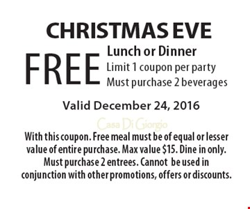 Christmas Eve. FREE Lunch or Dinner. Limit 1 coupon per party. Must purchase 2 beverages. Valid December 24, 2016. With this coupon. Free meal must be of equal or lesser value of entire purchase. Max value $15. Dine in only. Must purchase 2 entrees. Cannot be used in conjunction with other promotions, offers or discounts.