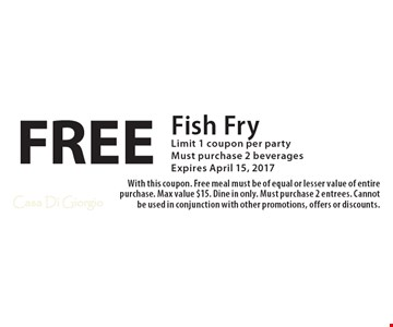 FREE Fish Fry. Limit 1 coupon per party. Must purchase 2 beverages. Expires April 15, 2017. With this coupon. Free meal must be of equal or lesser value of entire purchase. Max value $15. Dine in only. Must purchase 2 entrees. Cannot be used in conjunction with other promotions, offers or discounts.