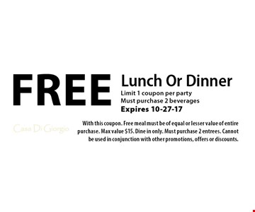 Free Lunch Or Dinner Limit 1 coupon per party Must purchase 2 beverages Expires 10-27-17. With this coupon. Free meal must be of equal or lesser value of entire purchase. Max value $15. Dine in only. Must purchase 2 entrees. Cannot be used in conjunction with other promotions, offers or discounts.