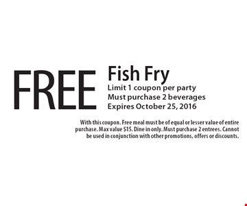 FREE Fish Fry. Limit 1 coupon per party. Must purchase 2 beverages. Expires October 25, 2016. With this coupon. Free meal must be of equal or lesser value of entire purchase. Max value $15. Dine in only. Must purchase 2 entrees. Cannot be used in conjunction with other promotions, offers or discounts.