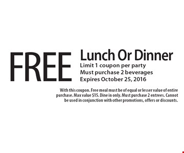 FREE Lunch Or Dinner. Limit 1 coupon per party. Must purchase 2 beverages. Expires October 25, 2016. With this coupon. Free meal must be of equal or lesser value of entire purchase. Max value $15. Dine in only. Must purchase 2 entrees. Cannot be used in conjunction with other promotions, offers or discounts.