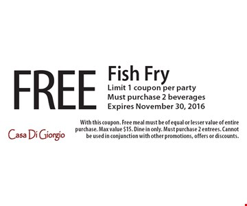 FREE Fish Fry. Limit 1 coupon per party. Must purchase 2 beverages. Expires November 30, 2016. With this coupon. Free meal must be of equal or lesser value of entire purchase. Max value $15. Dine in only. Must purchase 2 entrees. Cannot be used in conjunction with other promotions, offers or discounts.