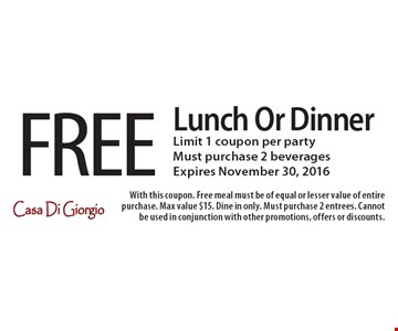 FREE Lunch Or Dinner. Limit 1 coupon per party. Must purchase 2 beverages. Expires November 30, 2016. With this coupon. Free meal must be of equal or lesser value of entire purchase. Max value $15. Dine in only. Must purchase 2 entrees. Cannot be used in conjunction with other promotions, offers or discounts.