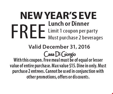 new year's Eve FREE Lunch or Dinner. Limit 1 coupon per party. Must purchase 2 beverages. Valid December 31, 2016. With this coupon. Free meal must be of equal or lesser value of entire purchase. Max value $15. Dine in only. Must purchase 2 entrees. Cannot be used in conjunction with other promotions, offers or discounts.