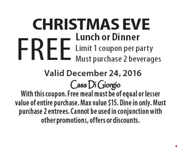 christmas Eve FREE Lunch or Dinner. Limit 1 coupon per party. Must purchase 2 beverages. Valid December 24, 2016. With this coupon. Free meal must be of equal or lesser value of entire purchase. Max value $15. Dine in only. Must purchase 2 entrees. Cannot be used in conjunction with other promotions, offers or discounts.