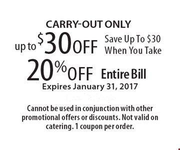 Save Up To $30 When You Take 20% off Entire Bill Expires January 31, 2017. Carry-out ONLY. Cannot be used in conjunction with other promotional offers or discounts. Not valid on catering. 1 coupon per order.
