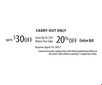 Carry-out only. Up to $30 off, Save Up To $30 When You Take 20% off Entire Bill. Expires April 15, 2017. Cannot be used in conjunction with other promotional offers or discounts. Not valid on catering. 1 coupon per order.