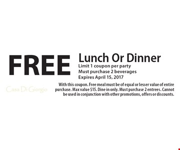 FREE Lunch Or Dinner. Limit 1 coupon per party. Must purchase 2 beverages. Expires April 15, 2017. With this coupon. Free meal must be of equal or lesser value of entire purchase. Max value $15. Dine in only. Must purchase 2 entrees. Cannot be used in conjunction with other promotions, offers or discounts.