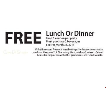 FREE Lunch Or Dinner. Limit 1 coupon per party. Must purchase 2 beverages. Expires March 31, 2017. With this coupon. Free meal must be of equal or lesser value of entire purchase. Max value $15. Dine in only. Must purchase 2 entrees. Cannot be used in conjunction with other promotions, offers or discounts.