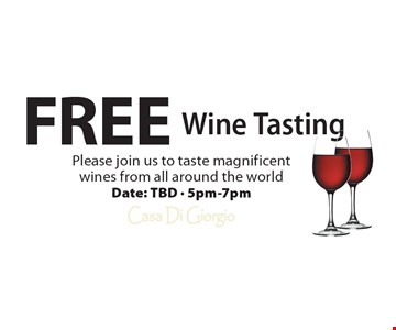 Free Wine Tasting. Please join us to taste magnificent wines from all around the world Date: TBD - 5pm-7pm.