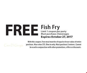 Free Fish Fry. Limit 1 coupon per party. Must purchase 2 beverages. Expires October 27, 2017. With this coupon. Free meal must be of equal or lesser value of entire purchase. Max value $15. Dine in only. Must purchase 2 entrees. Cannot be used in conjunction with other promotions, offers or discounts.