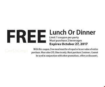 Free Lunch Or Dinner. Limit 1 coupon per party. Must purchase 2 beverages. Expires October 27, 2017. With this coupon. Free meal must be of equal or lesser value of entire purchase. Max value $15. Dine in only. Must purchase 2 entrees. Cannot be used in conjunction with other promotions, offers or discounts.