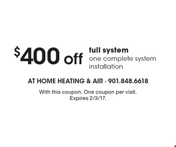 $400 off full system one complete system installation. With this coupon. One coupon per visit. Expires 2/3/17.