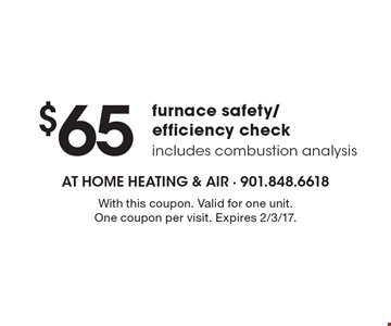 $65 furnace safety/efficiency check includes combustion analysis. With this coupon. Valid for one unit. One coupon per visit. Expires 2/3/17.
