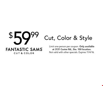$59.99 Cut, Color & Style. Limit one person per coupon. Only available at 3131 Custer Rd., Ste. 100 location. Not valid with other specials. Expires 11/4/16.