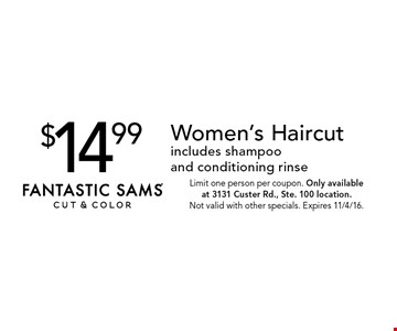 $14.99 Women's Haircut includes shampoo and conditioning rinse. Limit one person per coupon. Only available at 3131 Custer Rd., Ste. 100 location. Not valid with other specials. Expires 11/4/16.