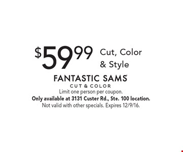 $59.99 Cut, Color & Style. Limit one person per coupon.Only available at 3131 Custer Rd., Ste. 100 location. Not valid with other specials. Expires 12/9/16.