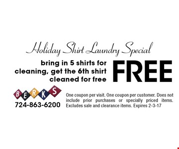 Holiday Shirt Laundry Special Free bring in 5 shirts for cleaning, get the 6th shirt cleaned for free. One coupon per visit. One coupon per customer. Does not include prior purchases or specially priced items. Excludes sale and clearance items. Expires 2-3-17