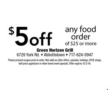 $5 off any food order of $25 or more. Please present coupon prior to order. Not valid on other offers, specials, holidays, AYCE wings, half price appetizers or other timed event specials. Offer expires 12-2-16.