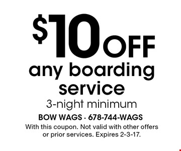 $10 Off any boarding service 3-night minimum. With this coupon. Not valid with other offers or prior services. Expires 2-3-17.
