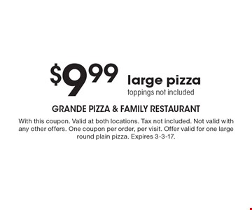 $9.99 large pizza, toppings not included. With this coupon. Valid at both locations. Tax not included. Not valid with any other offers. One coupon per order, per visit. Offer valid for one large round plain pizza. Expires 3-3-17.