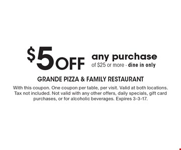 $5 Off any purchase of $25 or more - dine in only. With this coupon. One coupon per table, per visit. Valid at both locations. Tax not included. Not valid with any other offers, daily specials, gift card purchases, or for alcoholic beverages. Expires 3-3-17.