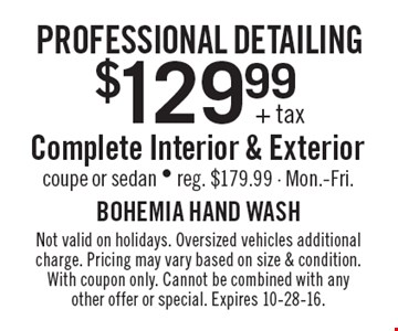 Professional Detailing - $129.99+tax Complete Interior & Exterior coupe or sedan. Reg. $179.99. Mon.-Fri. Not valid on holidays. Oversized vehicles additional charge. Pricing may vary based on size & condition. With coupon only. Cannot be combined with any other offer or special. Expires 10-28-16.
