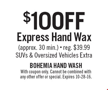 $10 Off Express Hand Wax (approx. 30 min.). Reg. $39.99. SUVs & Oversized Vehicles Extra. With coupon only. Cannot be combined with any other offer or special. Expires 10-28-16.