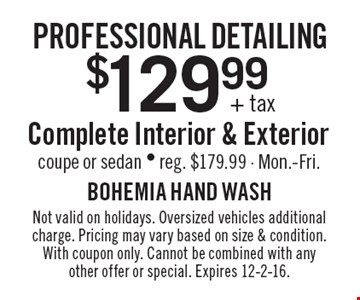 Professional detailing. $129.99 + tax Complete Interior & Exterior coupe or sedan, reg. $179.99, Mon.-Fri. Not valid on holidays. Oversized vehicles additional charge. Pricing may vary based on size & condition. With coupon only. Cannot be combined with any other offer or special. Expires 12-2-16.