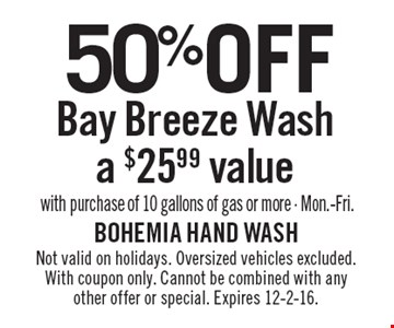 50% off Bay Breeze Wash, a $25.99 value with purchase of 10 gallons of gas or more, Mon.-Fri. Not valid on holidays. Oversized vehicles excluded. With coupon only. Cannot be combined with any other offer or special. Expires 12-2-16.